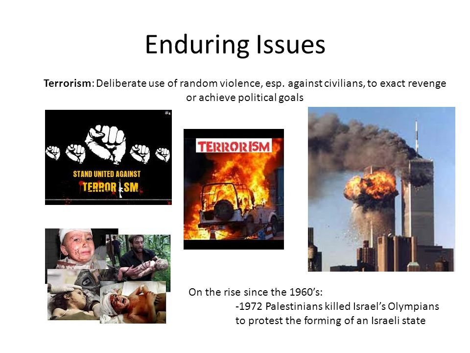 Enduring Issues Terrorism: Deliberate use of random violence, esp. against civilians, to exact revenge or achieve political goals.