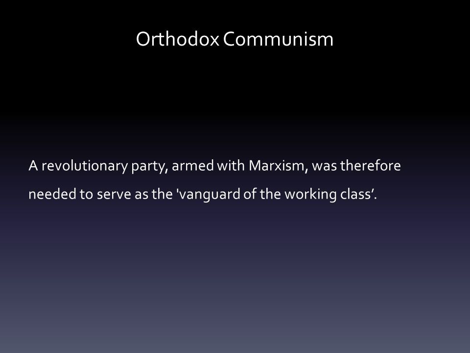 Orthodox Communism A revolutionary party, armed with Marxism, was therefore needed to serve as the vanguard of the working class'.