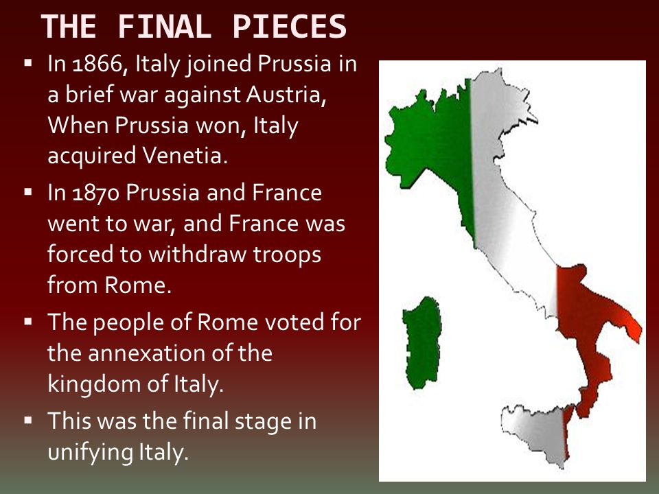 THE FINAL PIECES In 1866, Italy joined Prussia in a brief war against Austria, When Prussia won, Italy acquired Venetia.