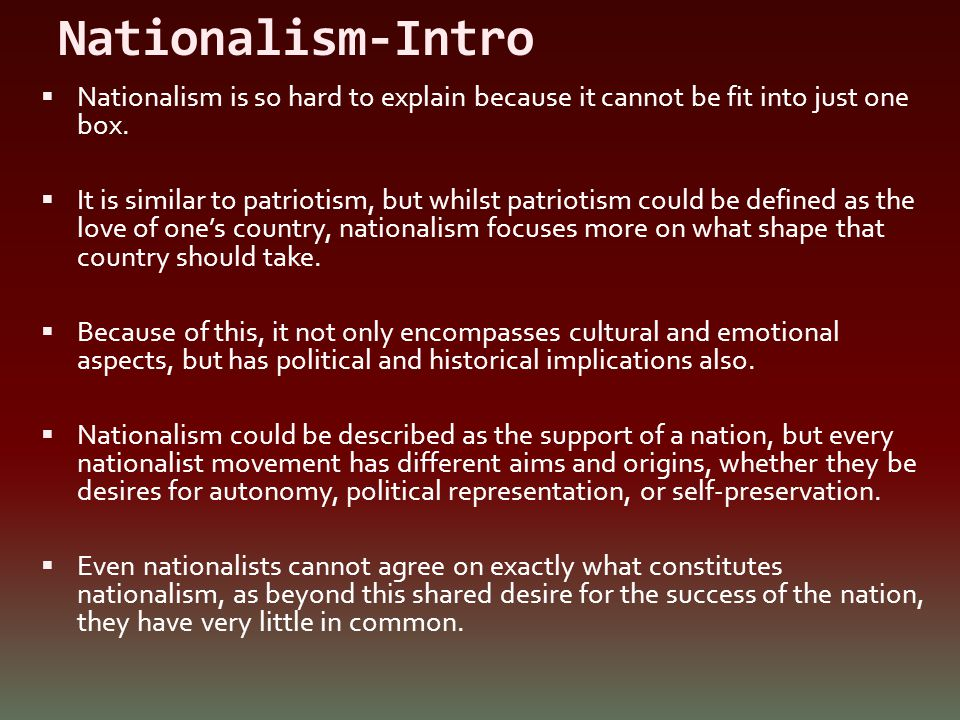 Nationalism-Intro Nationalism is so hard to explain because it cannot be fit into just one box.