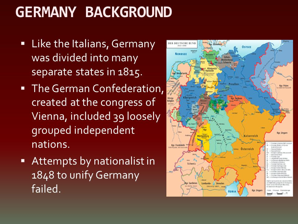 GERMANY BACKGROUND Like the Italians, Germany was divided into many separate states in 1815.