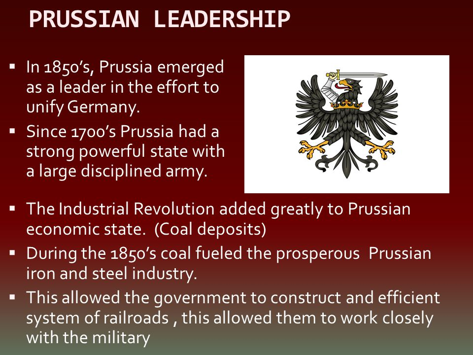 PRUSSIAN LEADERSHIP In 1850's, Prussia emerged as a leader in the effort to unify Germany.