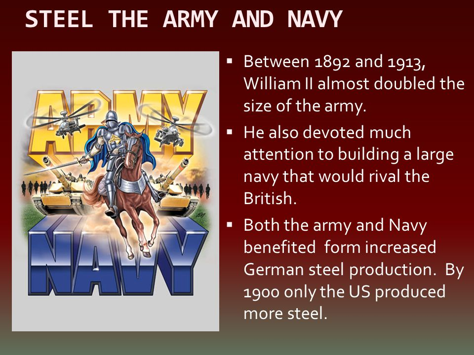 STEEL THE ARMY AND NAVY Between 1892 and 1913, William II almost doubled the size of the army.
