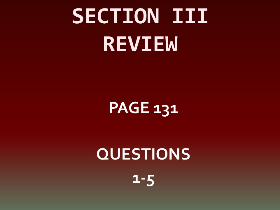 SECTION III REVIEW PAGE 131 QUESTIONS 1-5