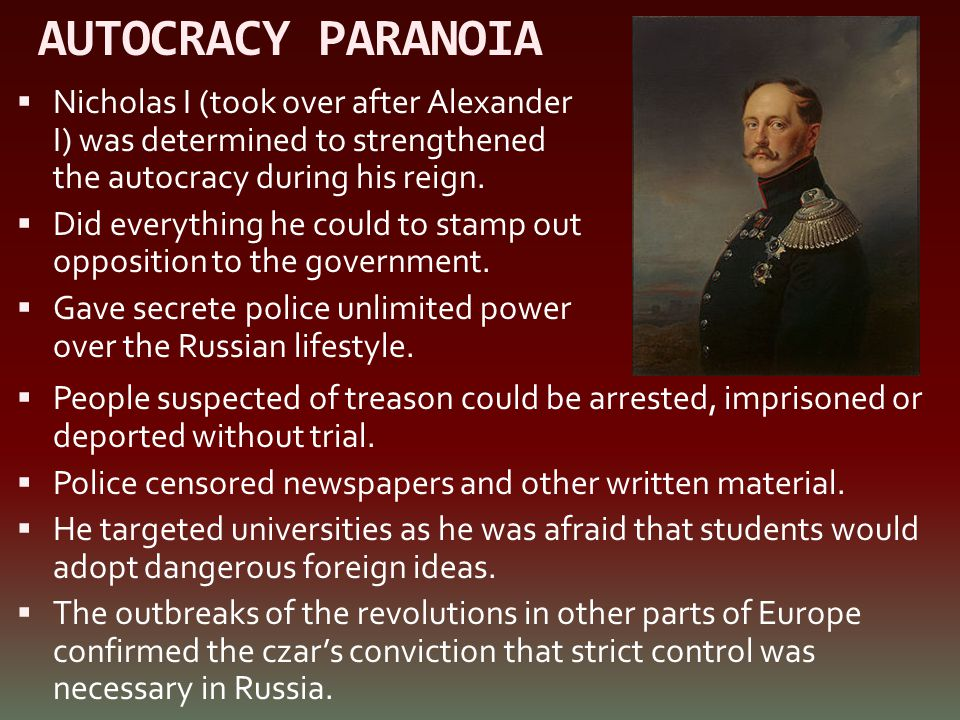 AUTOCRACY PARANOIA Nicholas I (took over after Alexander I) was determined to strengthened the autocracy during his reign.
