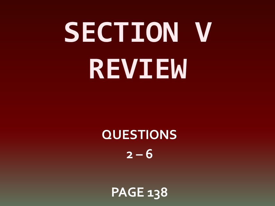 SECTION V REVIEW QUESTIONS 2 – 6 PAGE 138