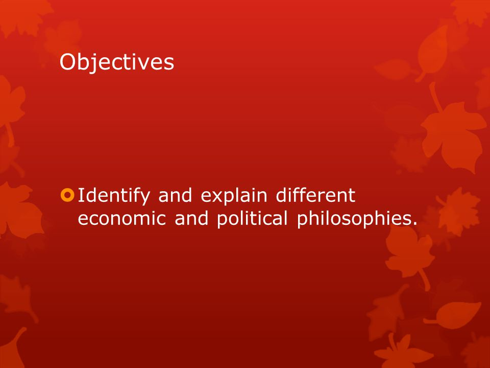 Objectives Identify and explain different economic and political philosophies.