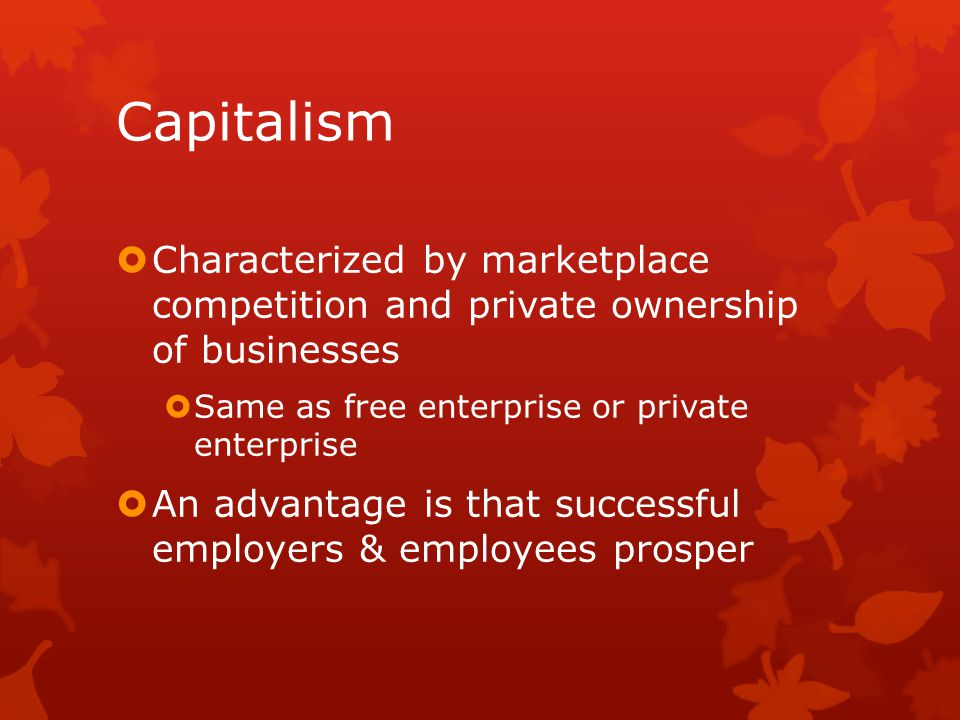 Capitalism Characterized by marketplace competition and private ownership of businesses. Same as free enterprise or private enterprise.