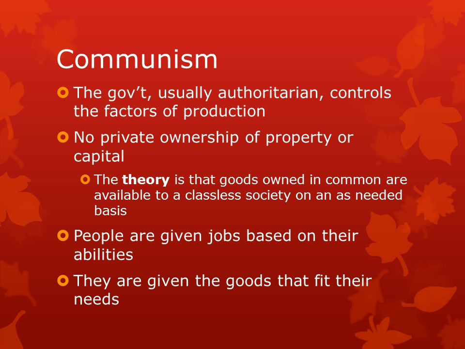 Communism The gov't, usually authoritarian, controls the factors of production. No private ownership of property or capital.