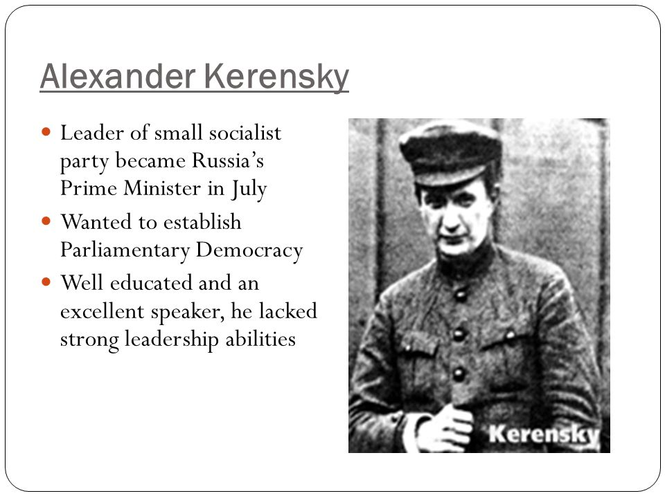 Alexander Kerensky Leader of small socialist party became Russia's Prime Minister in July. Wanted to establish Parliamentary Democracy.