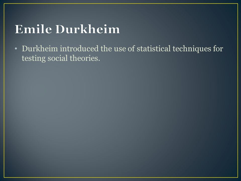 Emile Durkheim Durkheim introduced the use of statistical techniques for testing social theories.