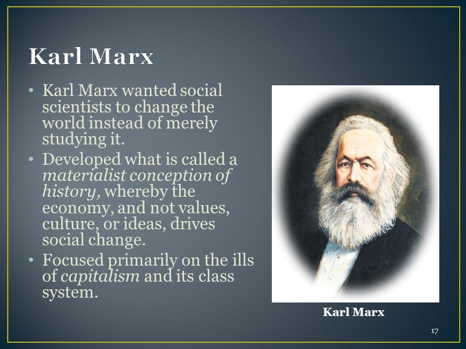 Karl Marx Karl Marx wanted social scientists to change the world instead of merely studying it.