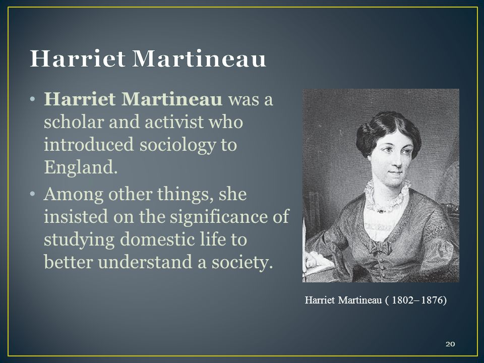 Harriet Martineau Harriet Martineau was a scholar and activist who introduced sociology to England.