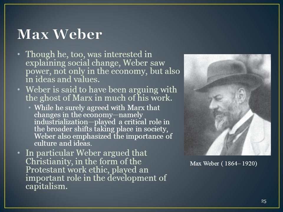 Max Weber Though he, too, was interested in explaining social change, Weber saw power, not only in the economy, but also in ideas and values.