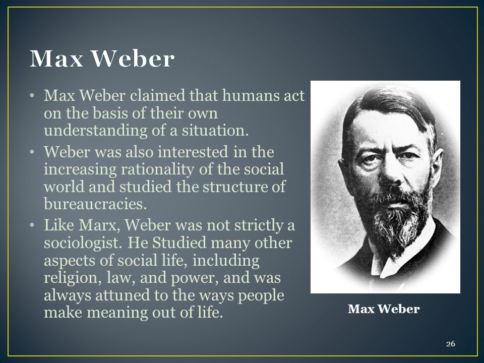 Max Weber Max Weber. Max Weber claimed that humans act on the basis of their own understanding of a situation.