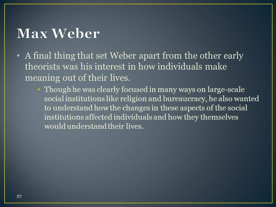 Max Weber A final thing that set Weber apart from the other early theorists was his interest in how individuals make meaning out of their lives.