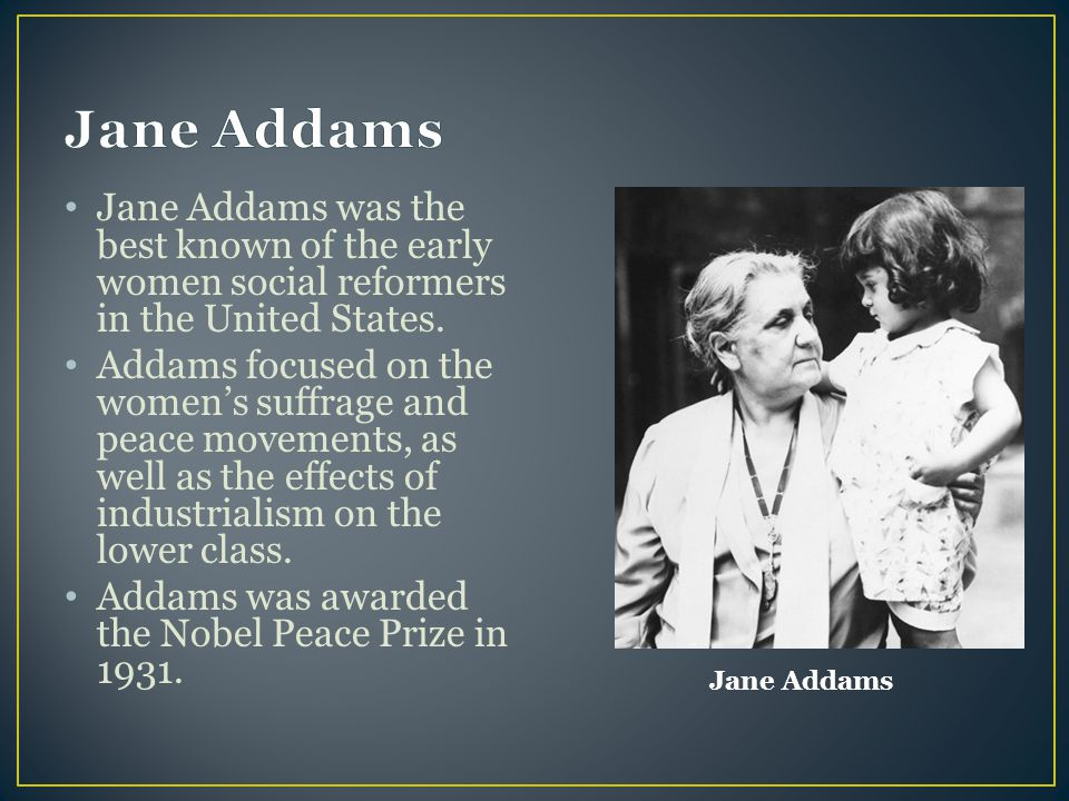 Jane Addams Jane Addams was the best known of the early women social reformers in the United States.