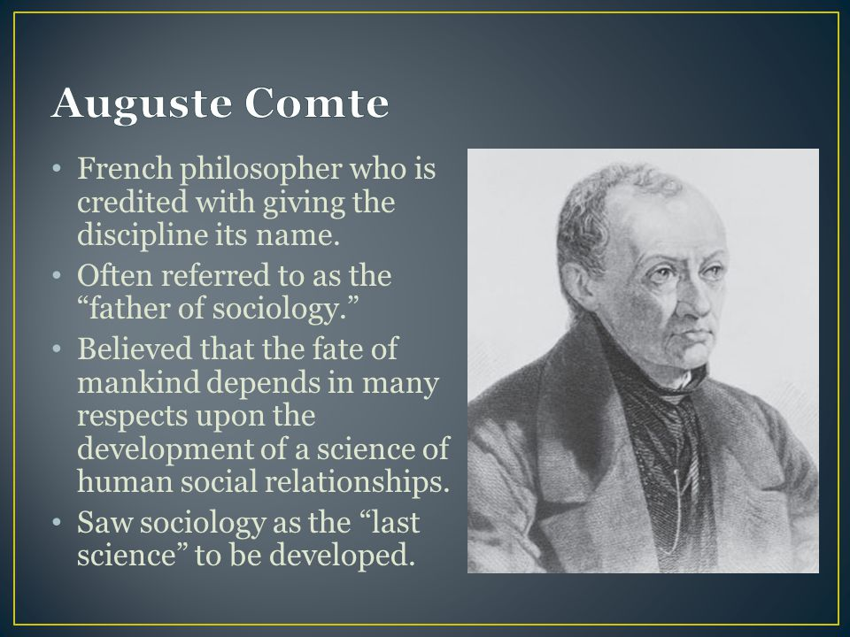 Auguste Comte French philosopher who is credited with giving the discipline its name. Often referred to as the father of sociology.