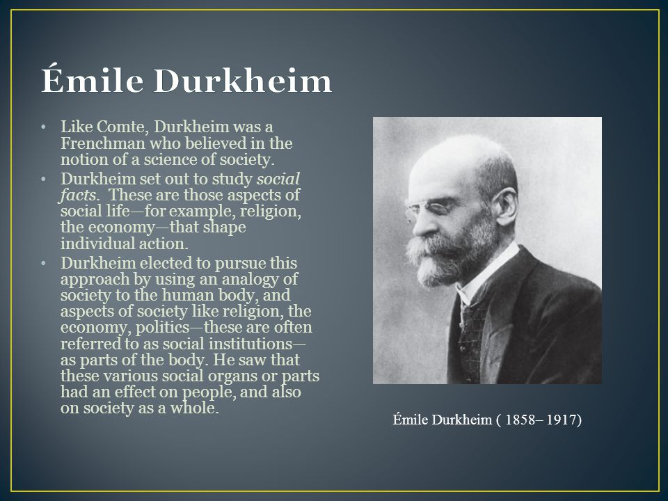 Émile Durkheim Like Comte, Durkheim was a Frenchman who believed in the notion of a science of society.