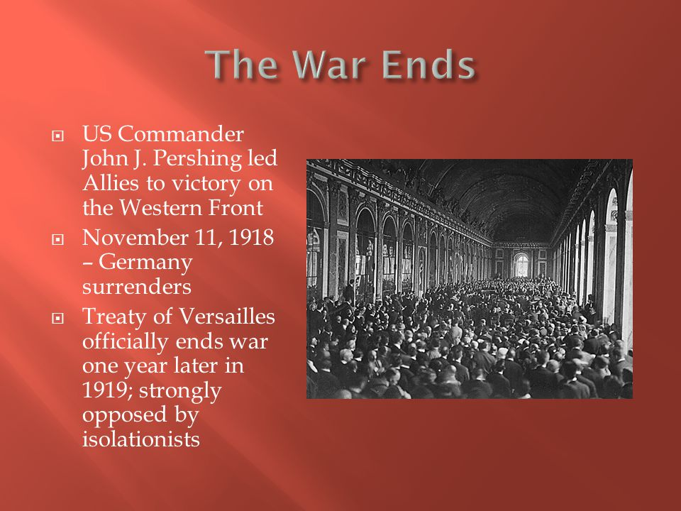 The War Ends US Commander John J. Pershing led Allies to victory on the Western Front. November 11, 1918 – Germany surrenders.