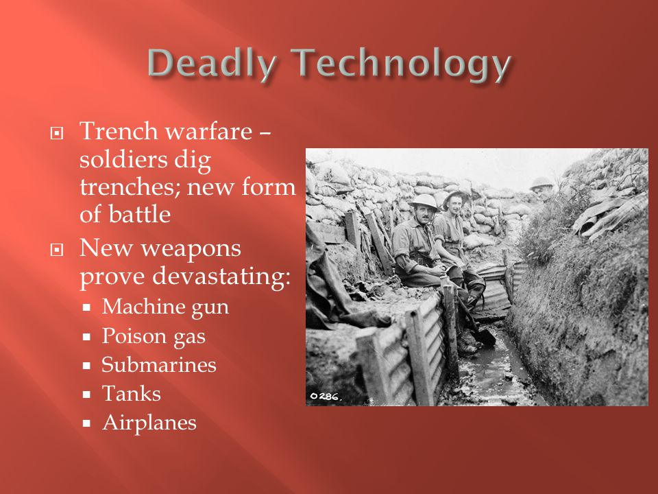 Deadly Technology Trench warfare – soldiers dig trenches; new form of battle. New weapons prove devastating: