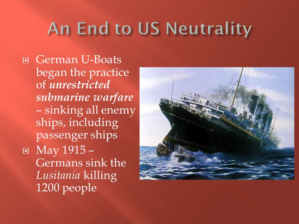 An End to US Neutrality German U-Boats began the practice of unrestricted submarine warfare – sinking all enemy ships, including passenger ships.