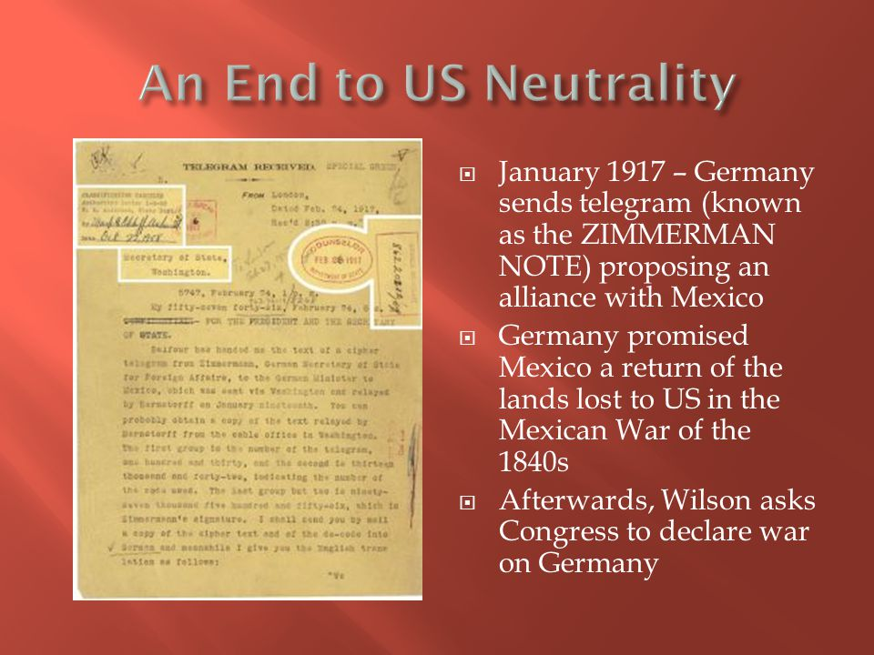An End to US Neutrality January 1917 – Germany sends telegram (known as the ZIMMERMAN NOTE) proposing an alliance with Mexico.
