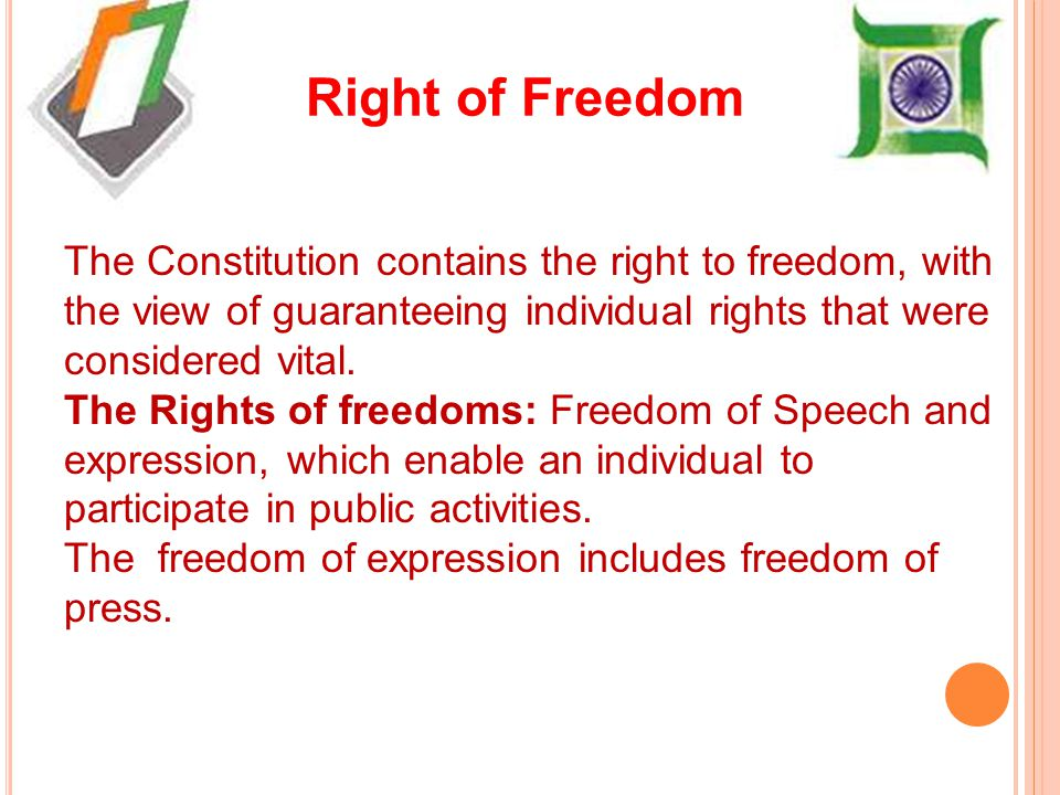 Right of Freedom The Constitution contains the right to freedom, with the view of guaranteeing individual rights that were considered vital.