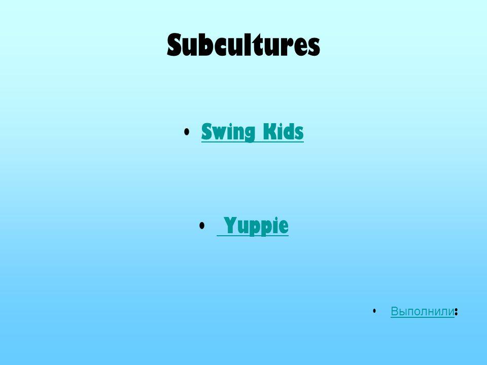 Subcultures Swing Kids Yuppie Выполнили: