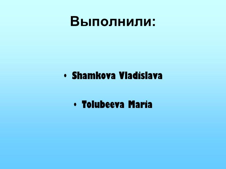 Выполнили: Shamkova Vladislava Tolubeeva Maria