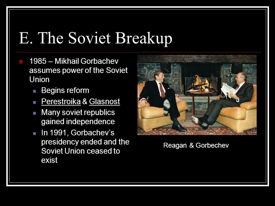 E. The Soviet Breakup 1985 – Mikhail Gorbachev assumes power of the Soviet Union. Begins reform. Perestroika & Glasnost.