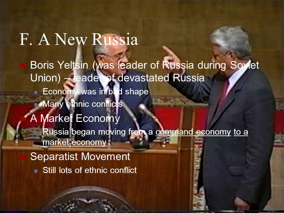 F. A New Russia Boris Yeltsin (was leader of Russia during Soviet Union) – leader of devastated Russia.