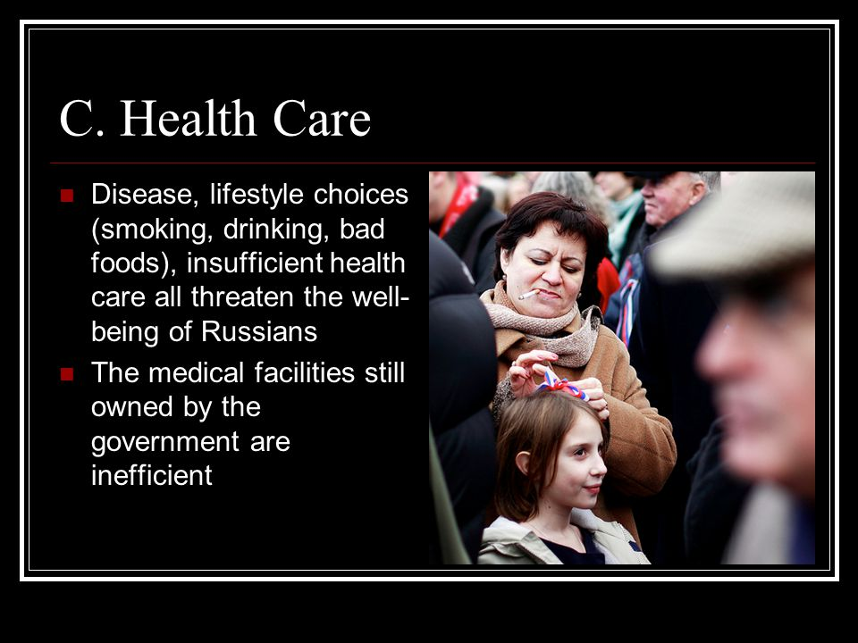 C. Health Care Disease, lifestyle choices (smoking, drinking, bad foods), insufficient health care all threaten the well-being of Russians.