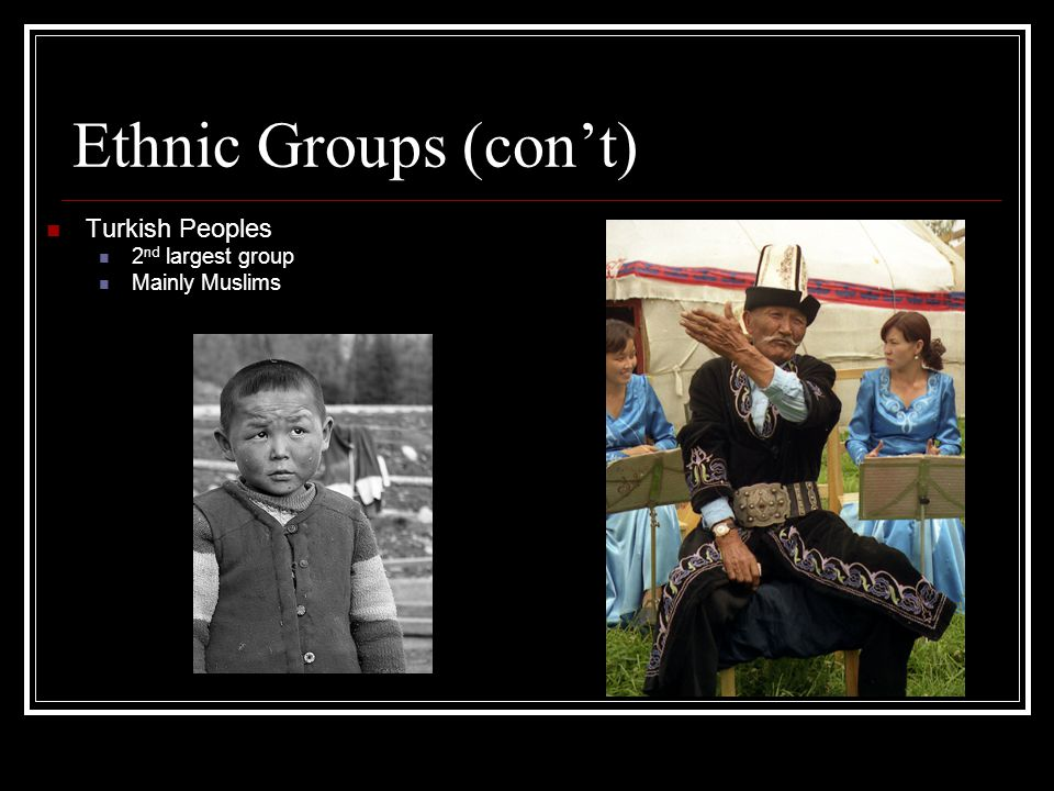 Ethnic Groups (con't) Turkish Peoples 2nd largest group Mainly Muslims