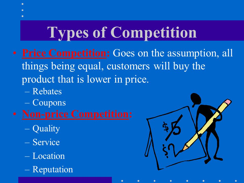 Types of Competition Price Competition: Goes on the assumption, all things being equal, customers will buy the product that is lower in price.