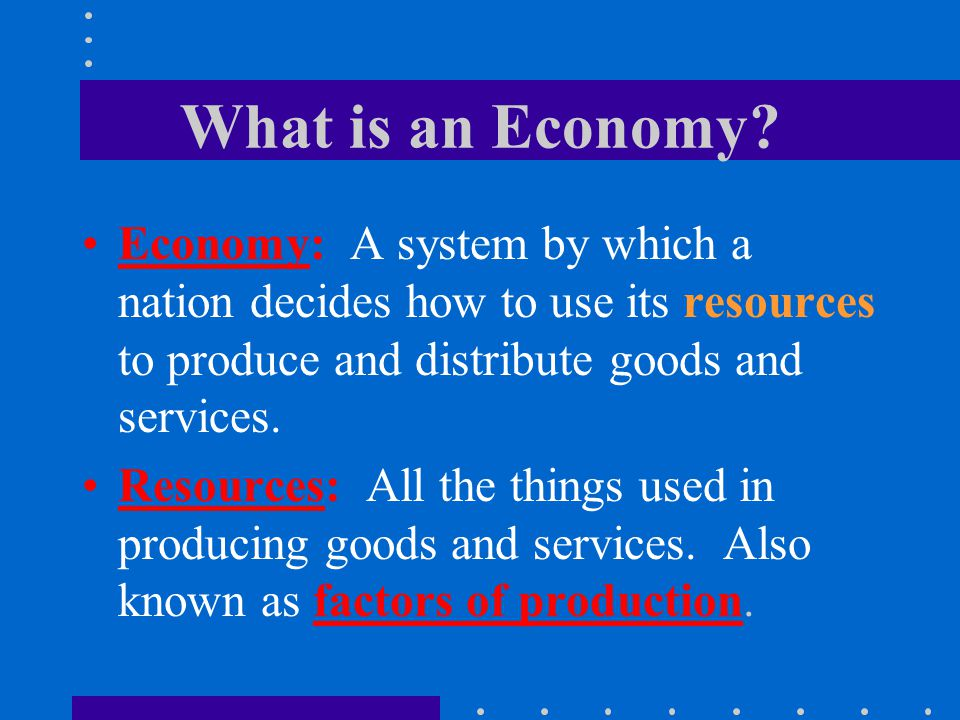 What is an Economy Economy: A system by which a nation decides how to use its resources to produce and distribute goods and services.