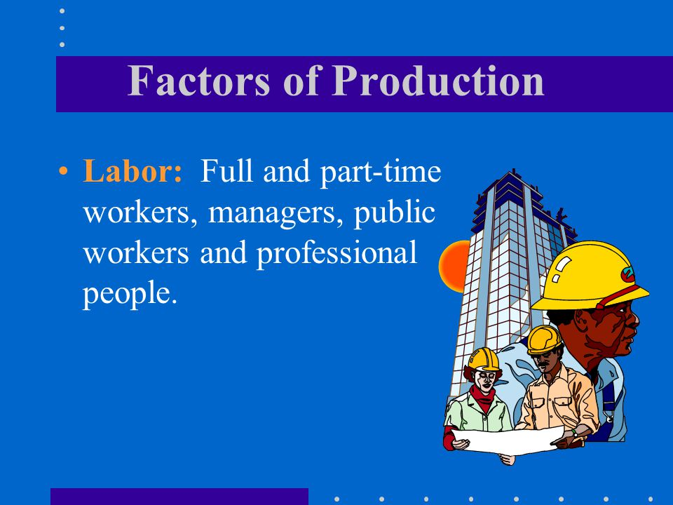 Factors of Production Labor: Full and part-time workers, managers, public workers and professional people.