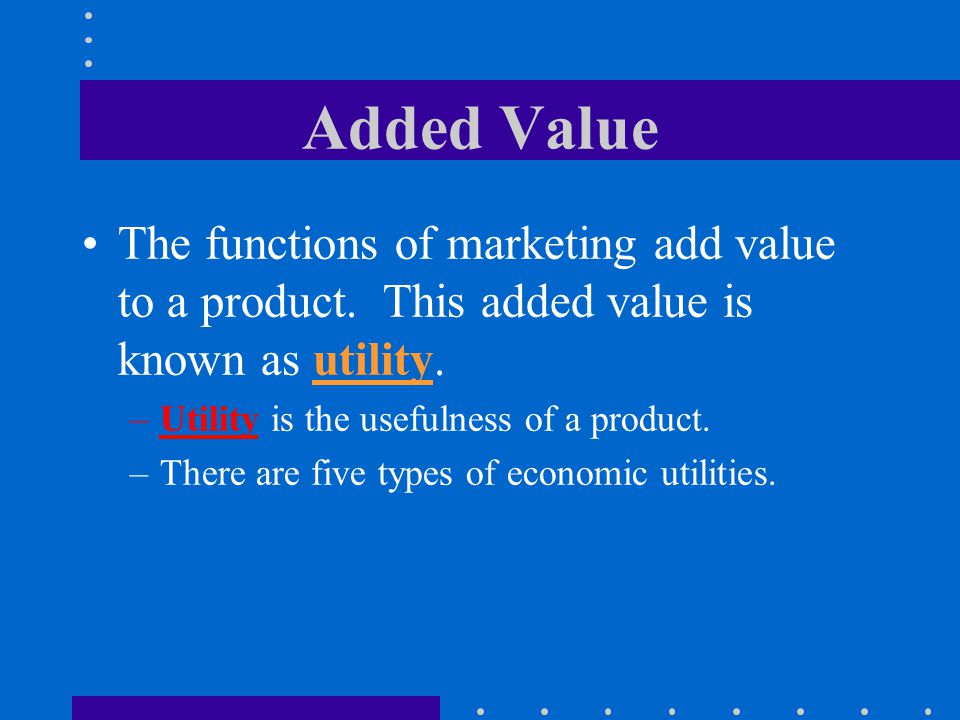 Added Value The functions of marketing add value to a product. This added value is known as utility.