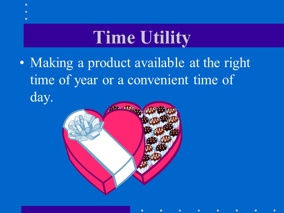 Time Utility Making a product available at the right time of year or a convenient time of day.