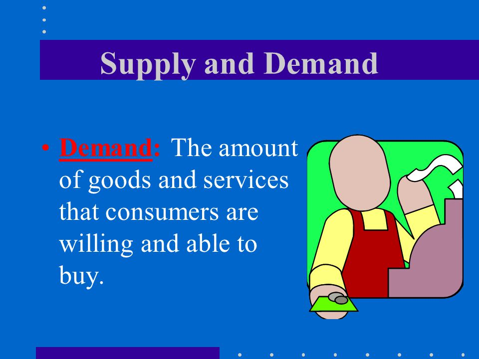 Supply and Demand Demand: The amount of goods and services that consumers are willing and able to buy.
