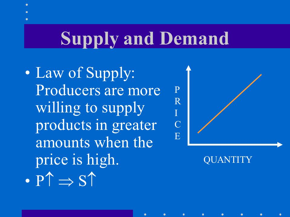 Supply and Demand Law of Supply: Producers are more willing to supply products in greater amounts when the price is high.