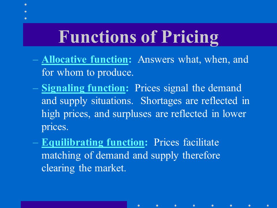 Functions of Pricing Allocative function: Answers what, when, and for whom to produce.