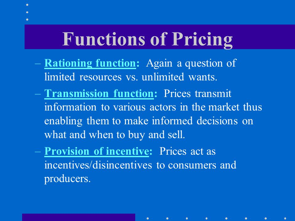 Functions of Pricing Rationing function: Again a question of limited resources vs. unlimited wants.