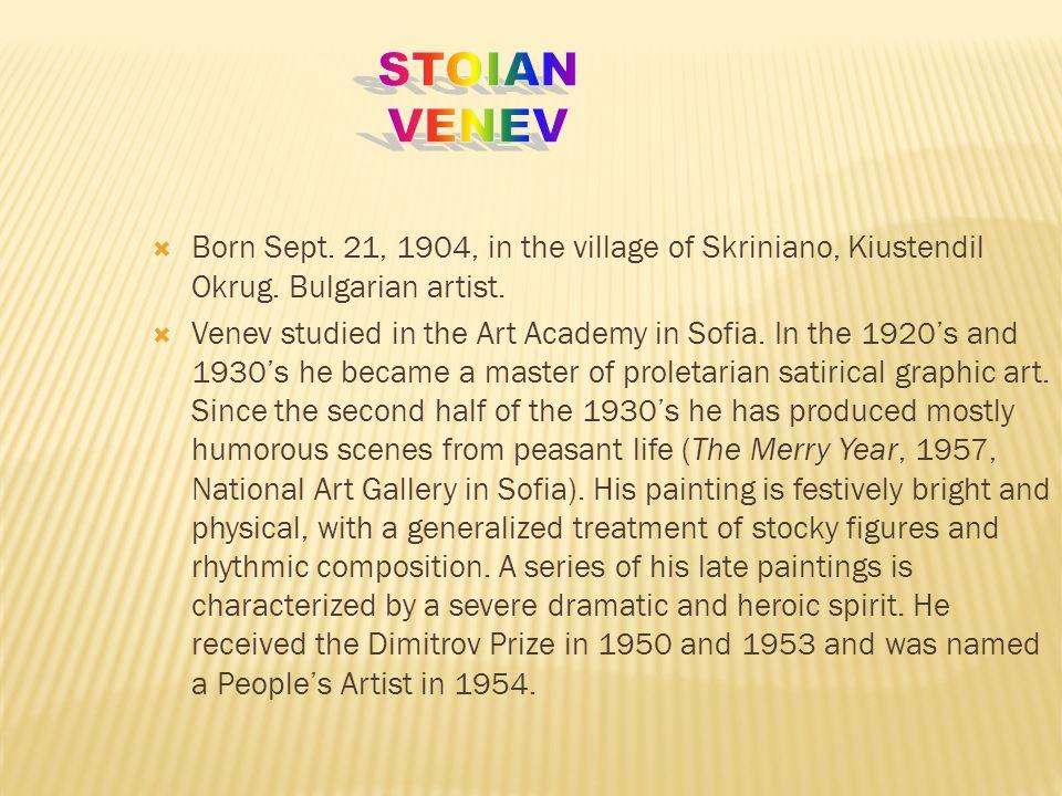Stoian Venev Born Sept. 21, 1904, in the village of Skriniano, Kiustendil Okrug. Bulgarian artist.