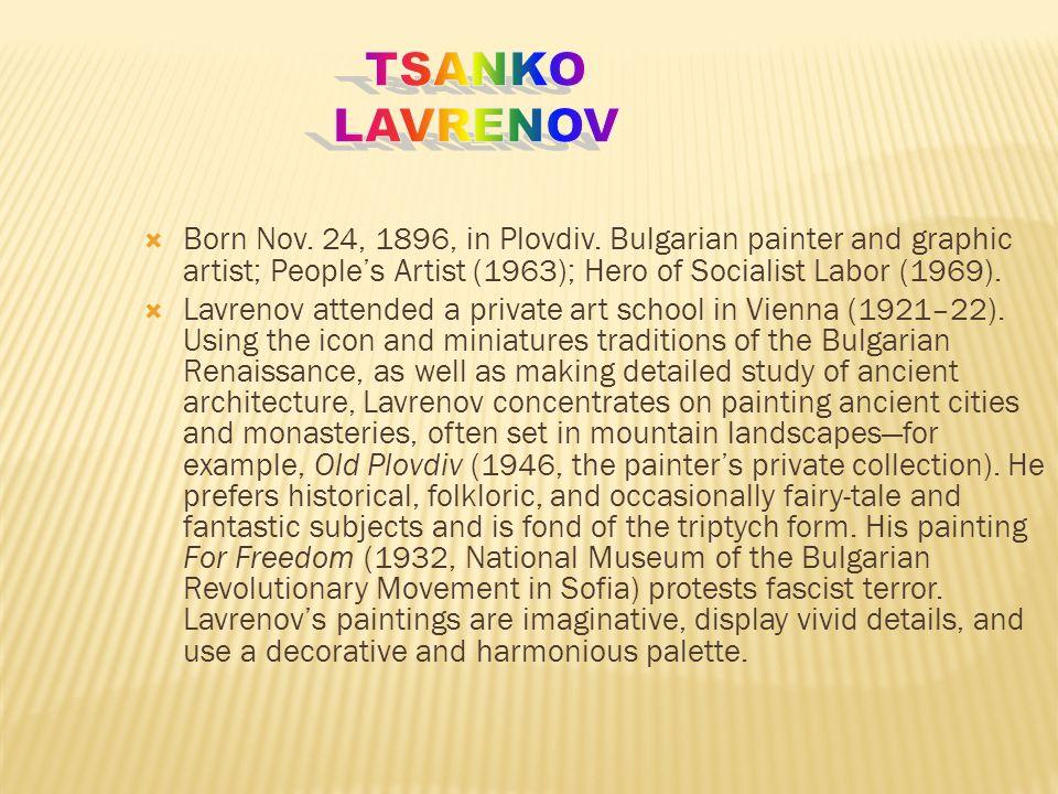 Tsanko Lavrenov Born Nov. 24, 1896, in Plovdiv. Bulgarian painter and graphic artist; People's Artist (1963); Hero of Socialist Labor (1969).