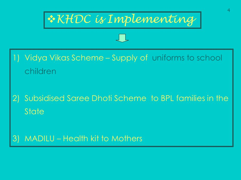 4 KHDC is Implementing. Vidya Vikas Scheme – Supply of uniforms to school children. Subsidised Saree Dhoti Scheme to BPL families in the State.