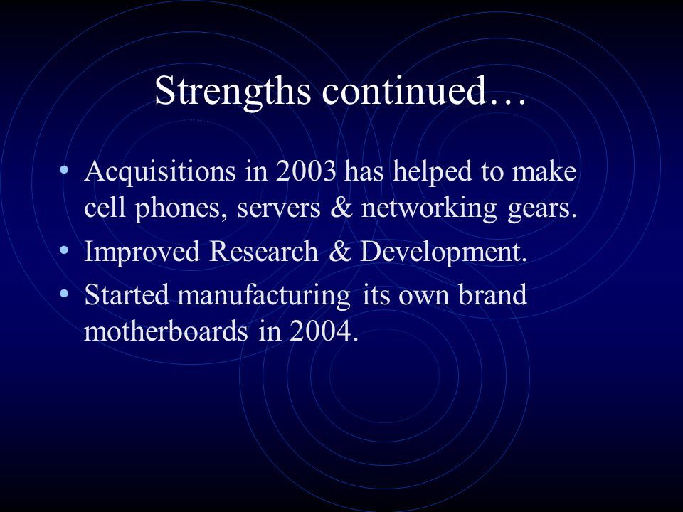 Strengths continued… Acquisitions in 2003 has helped to make cell phones, servers & networking gears.
