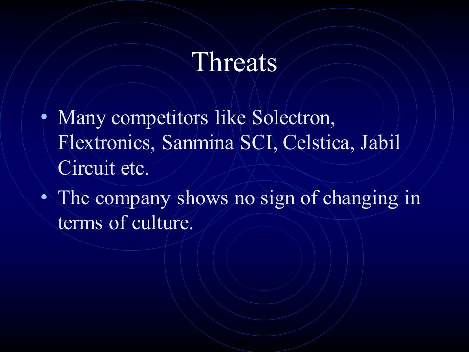 Threats Many competitors like Solectron, Flextronics, Sanmina SCI, Celstica, Jabil Circuit etc.