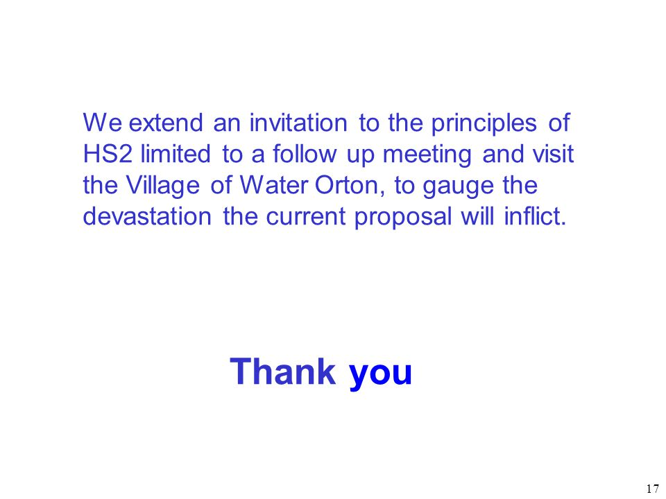 We extend an invitation to the principles of HS2 limited to a follow up meeting and visit the Village of Water Orton, to gauge the devastation the current proposal will inflict.