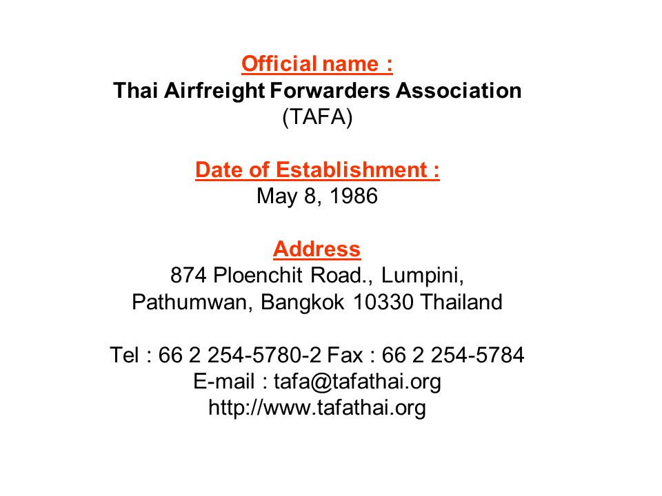 Official name : Thai Airfreight Forwarders Association (TAFA) Date of Establishment : May 8, 1986 Address 874 Ploenchit Road., Lumpini, Pathumwan, Bangkok 10330 Thailand Tel : 66 2 254-5780-2 Fax : 66 2 254-5784 E-mail : tafa@tafathai.org http://www.tafathai.org